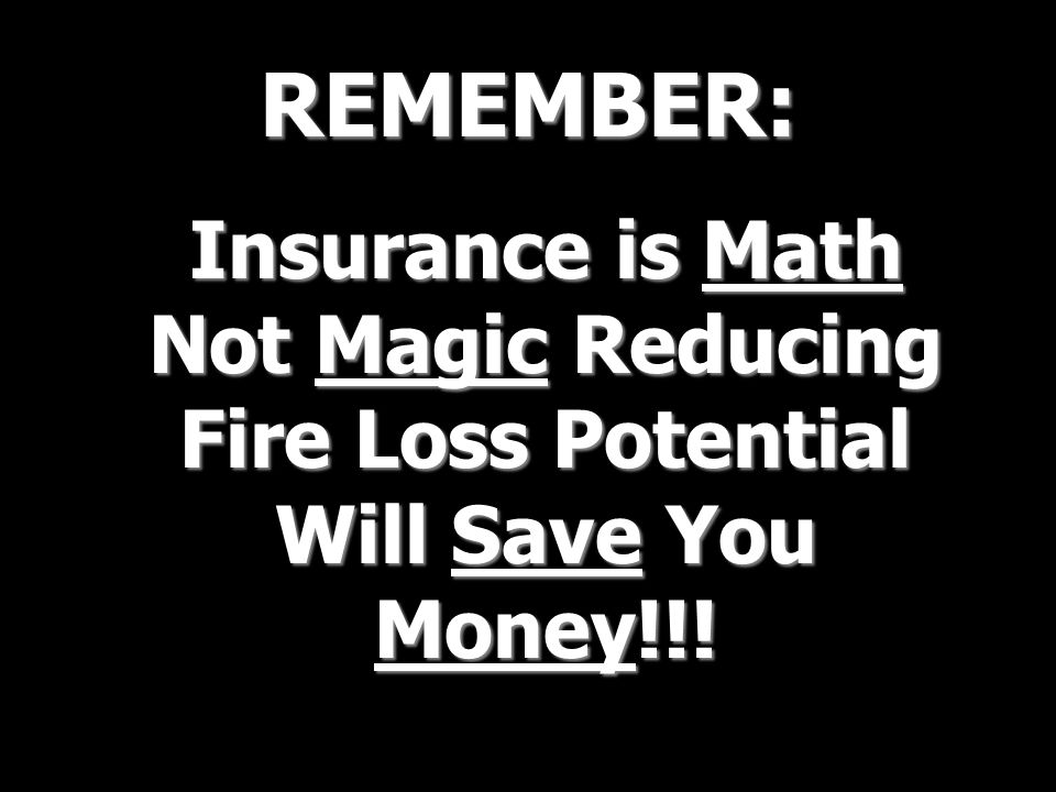 REMEMBER: Insurance is Math Not Magic Reducing Fire Loss Potential Will Save You Money!!!