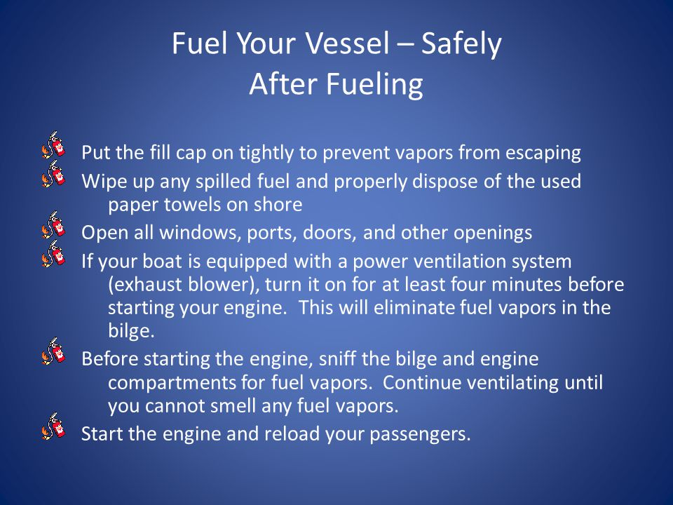 Fuel Your Vessel – Safely After Fueling Put the fill cap on tightly to prevent vapors from escaping Wipe up any spilled fuel and properly dispose of the used paper towels on shore Open all windows, ports, doors, and other openings If your boat is equipped with a power ventilation system (exhaust blower), turn it on for at least four minutes before starting your engine.