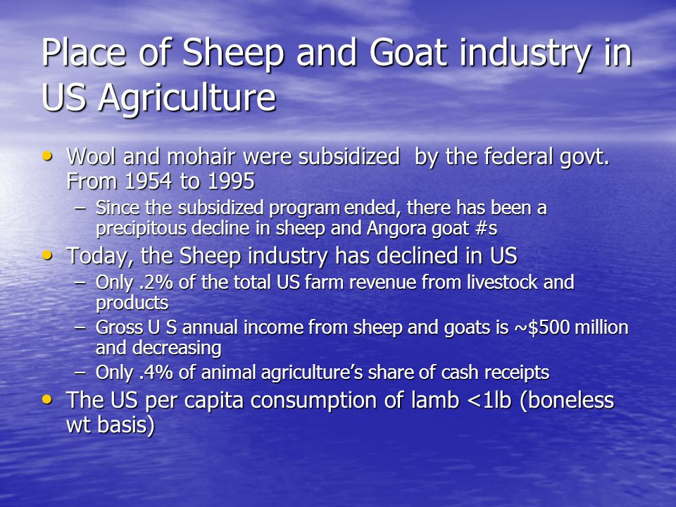 Place of Sheep and Goat industry in US Agriculture Wool and mohair were subsidized by the federal govt. From 1954 to 1995 Wool and mohair were subsidi