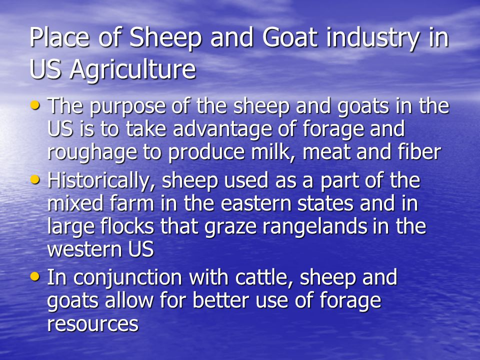 Place of Sheep and Goat industry in US Agriculture The purpose of the sheep and goats in the US is to take advantage of forage and roughage to produce