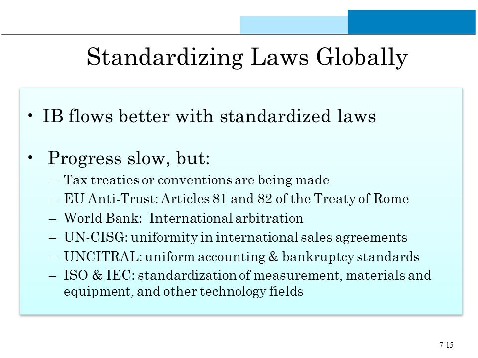 7-15 Standardizing Laws Globally IB flows better with standardized laws Progress slow, but: –Tax treaties or conventions are being made –EU Anti-Trust