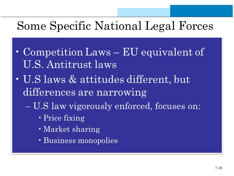 7-16 Some Specific National Legal Forces Competition Laws – EU equivalent of U.S. Antitrust laws U.S laws & attitudes different, but differences are n