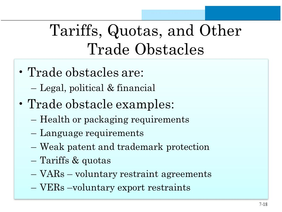 7-18 Tariffs, Quotas, and Other Trade Obstacles Trade obstacles are: –Legal, political & financial Trade obstacle examples: –Health or packaging requi