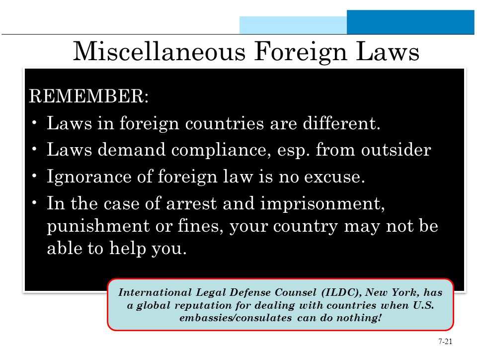 7-21 Miscellaneous Foreign Laws REMEMBER: Laws in foreign countries are different. Laws demand compliance, esp. from outsider Ignorance of foreign law