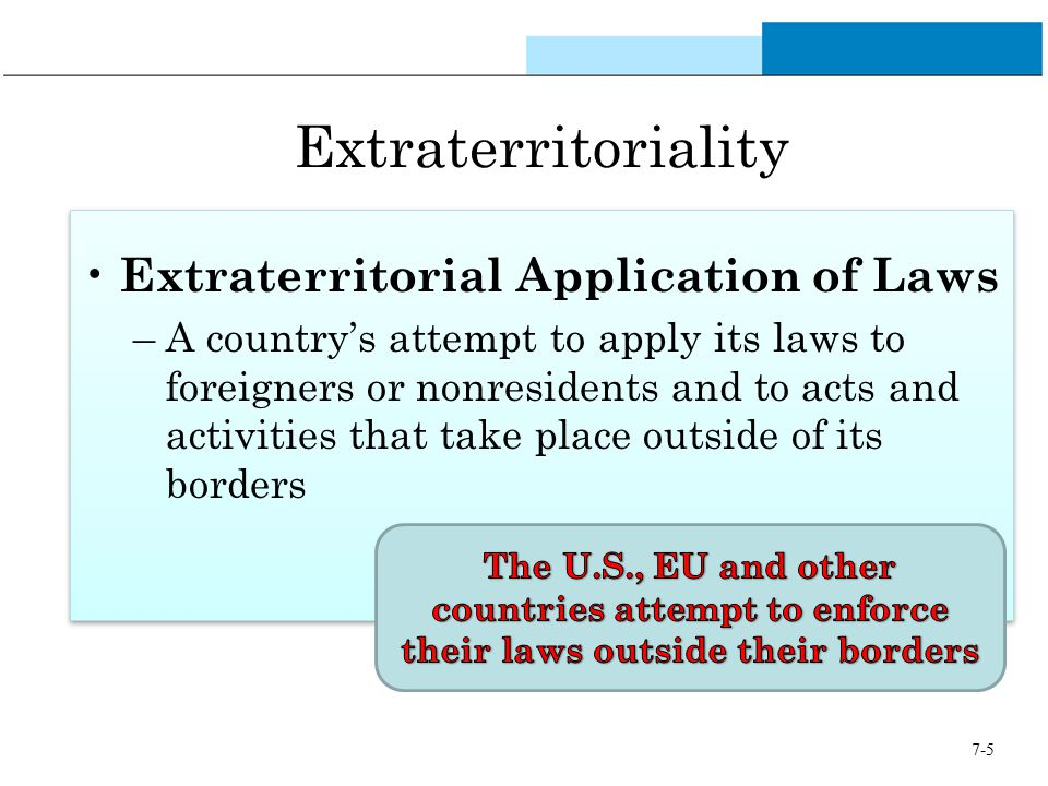 7-5 Extraterritoriality Extraterritorial Application of Laws –A country's attempt to apply its laws to foreigners or nonresidents and to acts and acti