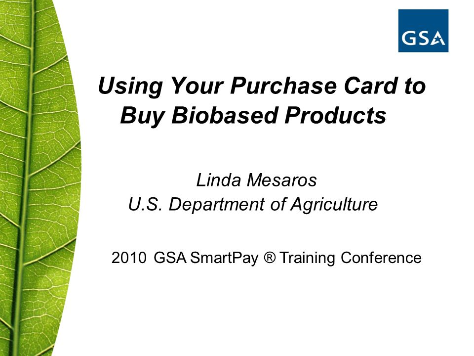 Using Your Purchase Card to Buy Biobased Products Linda Mesaros U.S. Department of Agriculture 2010 GSA SmartPay ® Training Conference