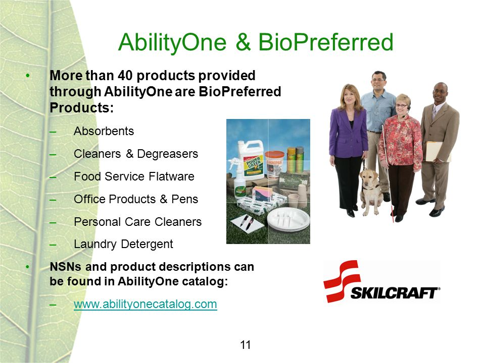 AbilityOne & BioPreferred 11 More than 40 products provided through AbilityOne are BioPreferred Products: –Absorbents –Cleaners & Degreasers –Food Ser