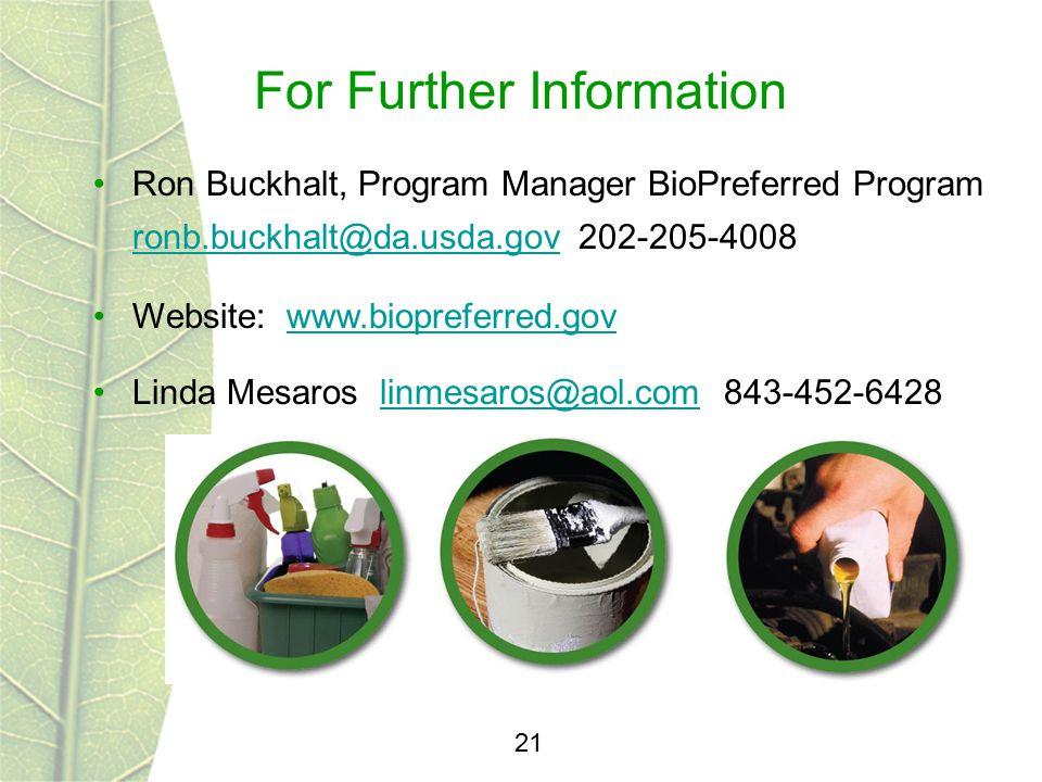 For Further Information 21 Ron Buckhalt, Program Manager BioPreferred Program ronb.buckhalt@da.usda.gov 202-205-4008 ronb.buckhalt@da.usda.gov Website