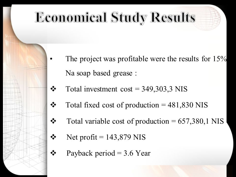 The project was profitable were the results for 15% Na soap based grease :  Total investment cost = 349,303,3 NIS  Total fixed cost of production = 481,830 NIS  Total variable cost of production = 657,380,1 NIS  Net profit = 143,879 NIS  Payback period = 3.6 Year