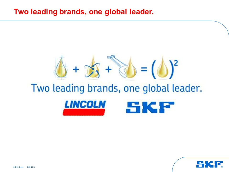 © SKF Group Two leading brands, one global leader. CMD 2014