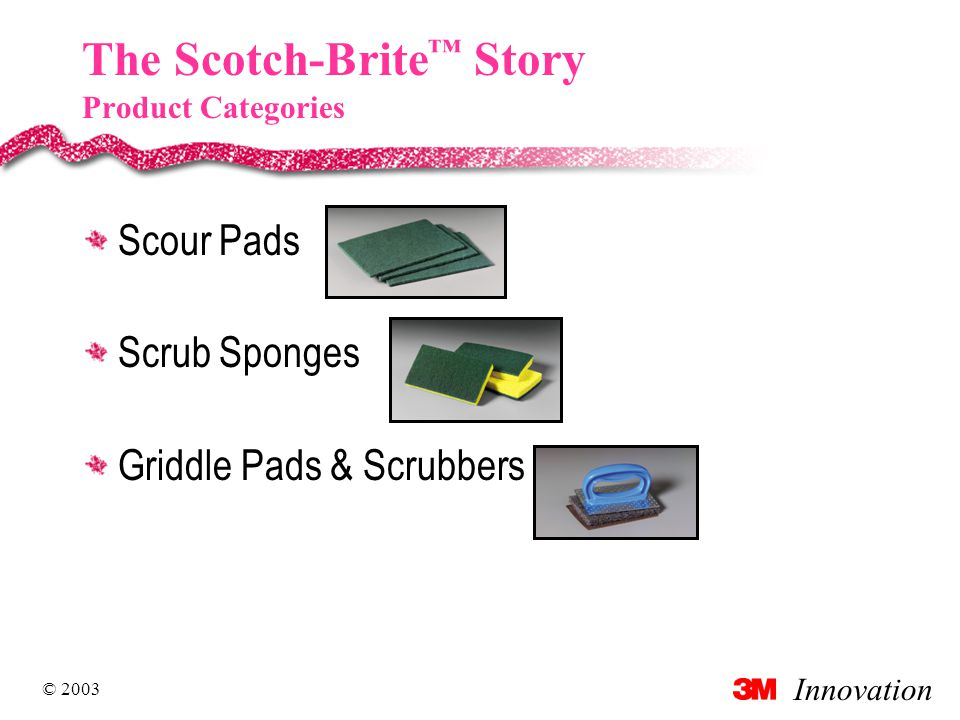 Innovation © 2003 The Scotch-Brite ™ Story Product Categories Scour Pads Scrub Sponges Griddle Pads & Scrubbers