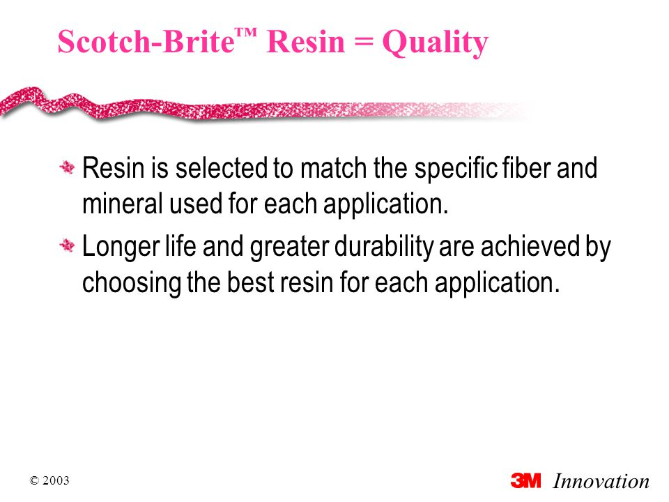 Innovation © 2003 Scotch-Brite ™ Resin = Quality Resin is selected to match the specific fiber and mineral used for each application.