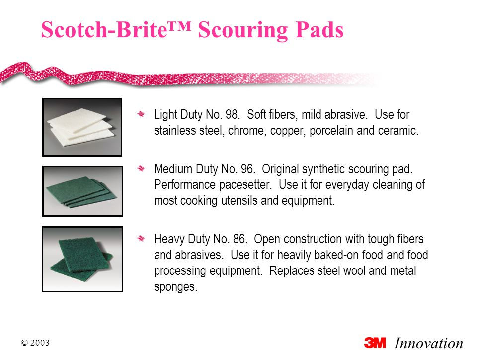 Innovation © 2003 Scotch-Brite™ Scouring Pads Light Duty No. 98. Soft fibers, mild abrasive. Use for stainless steel, chrome, copper, porcelain and ce