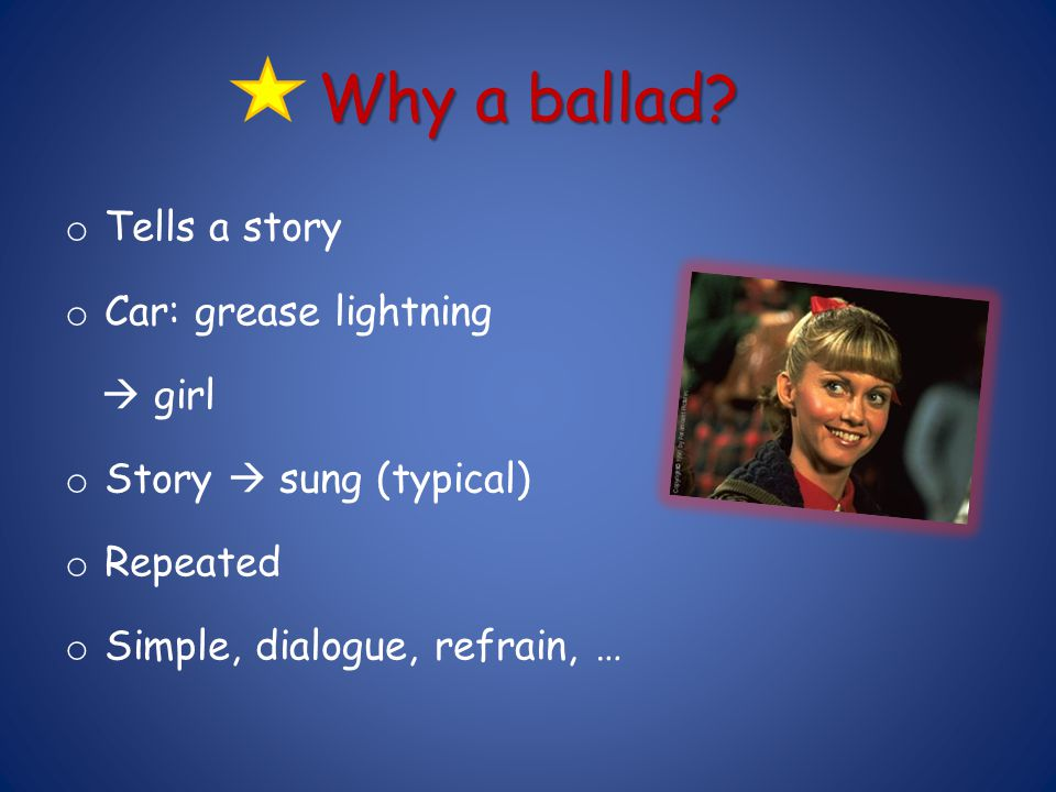 Why a ballad? o Tells a story o Car: grease lightning  girl o Story  sung (typical) o Repeated o Simple, dialogue, refrain, …