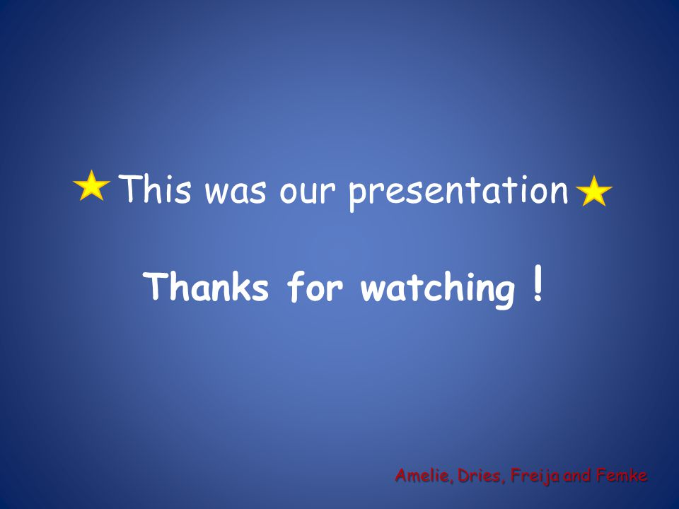 This was our presentation Thanks for watching ! Amelie, Dries, Freija and Femke