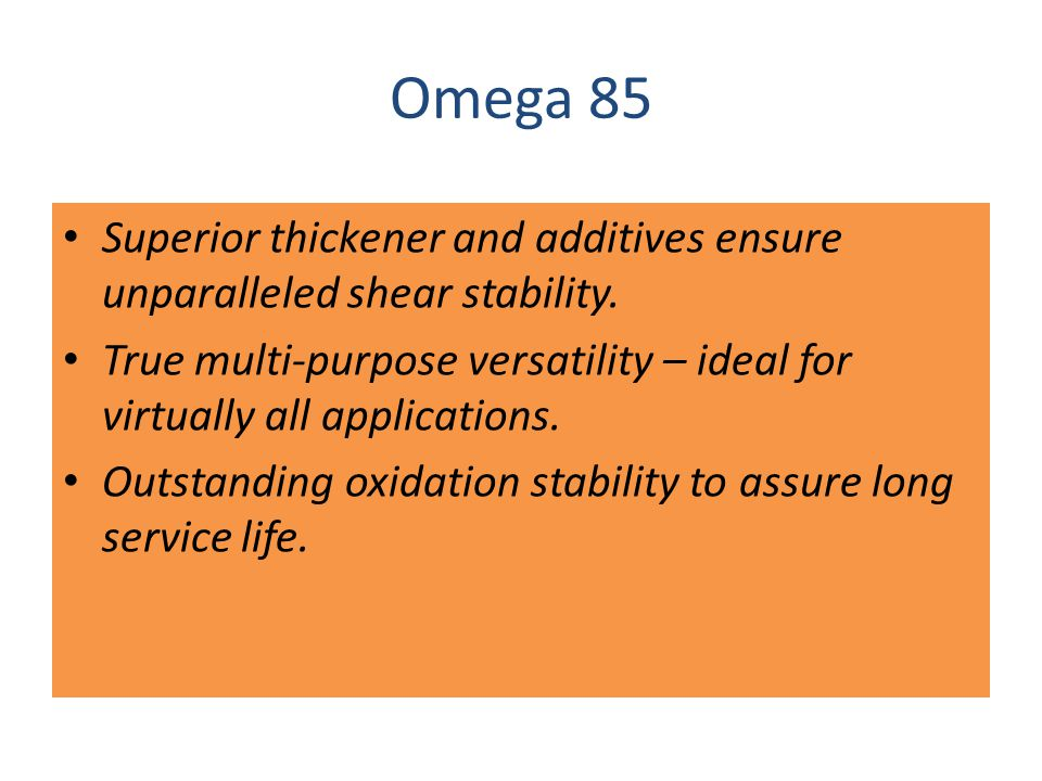 OUTSTANDING PROPERTIES Omega 85 is the superior all-purpose grease that: won t squeeze out or migrate away from applied surfaces.
