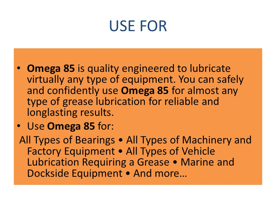 USE FOR Omega 85 is quality engineered to lubricate virtually any type of equipment. You can safely and confidently use Omega 85 for almost any type o