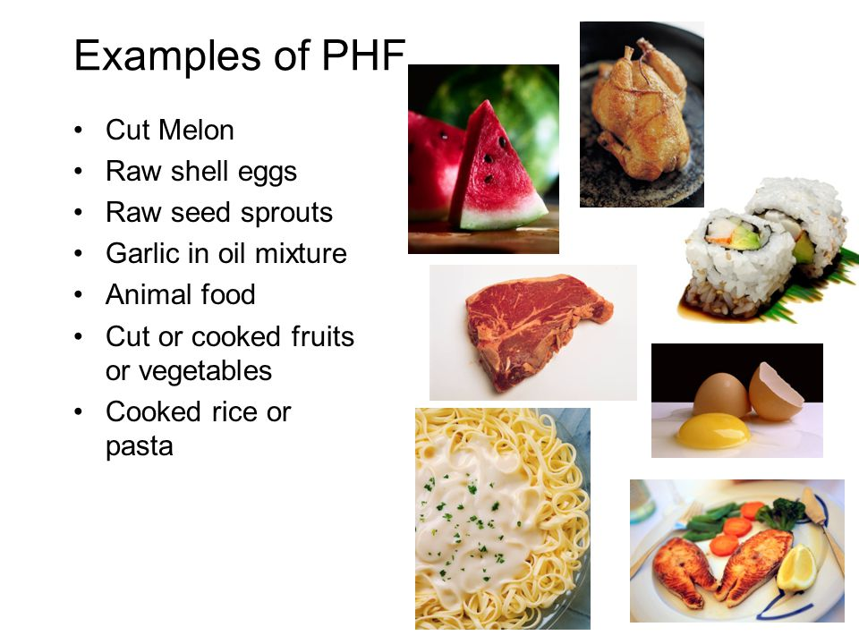 Examples of PHF Cut Melon Raw shell eggs Raw seed sprouts Garlic in oil mixture Animal food Cut or cooked fruits or vegetables Cooked rice or pasta
