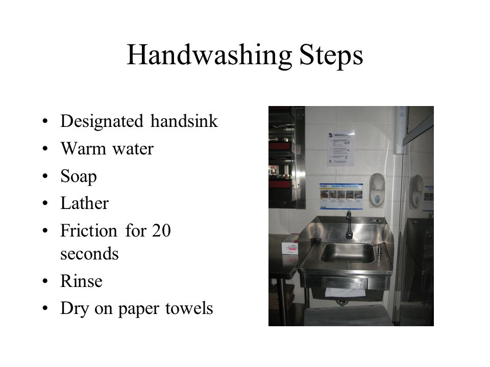 Handwashing Steps Designated handsink Warm water Soap Lather Friction for 20 seconds Rinse Dry on paper towels