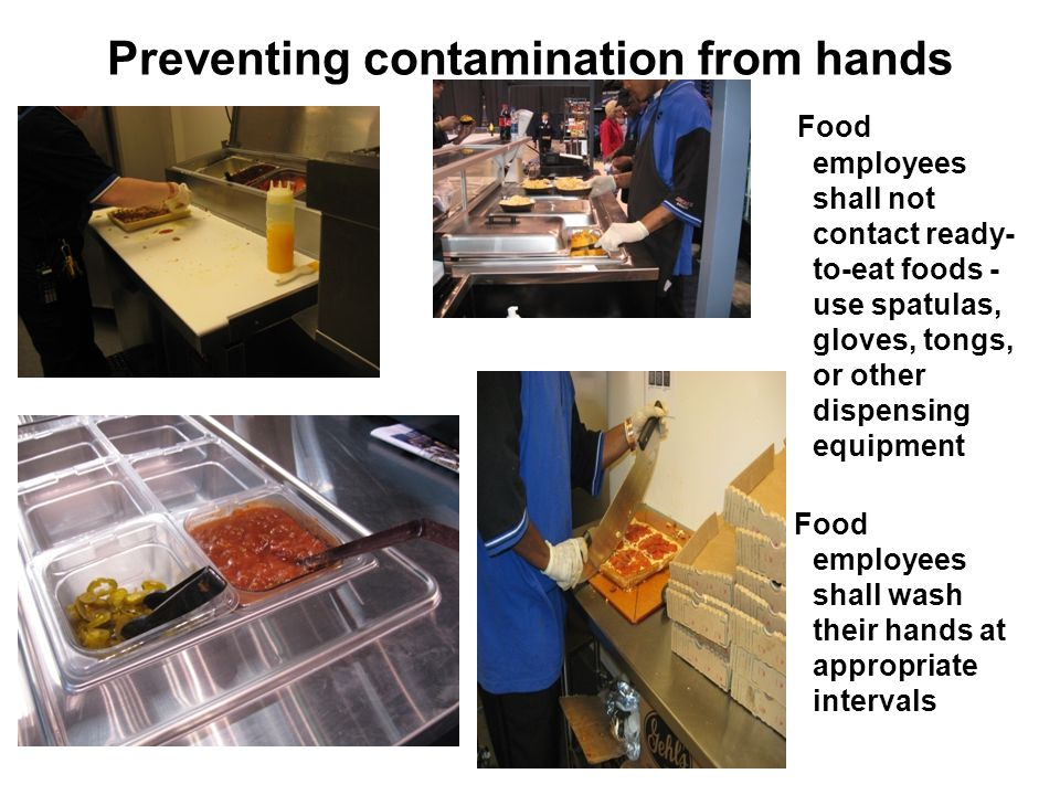 Preventing contamination from hands Food employees shall not contact ready- to-eat foods - use spatulas, gloves, tongs, or other dispensing equipment Food employees shall wash their hands at appropriate intervals