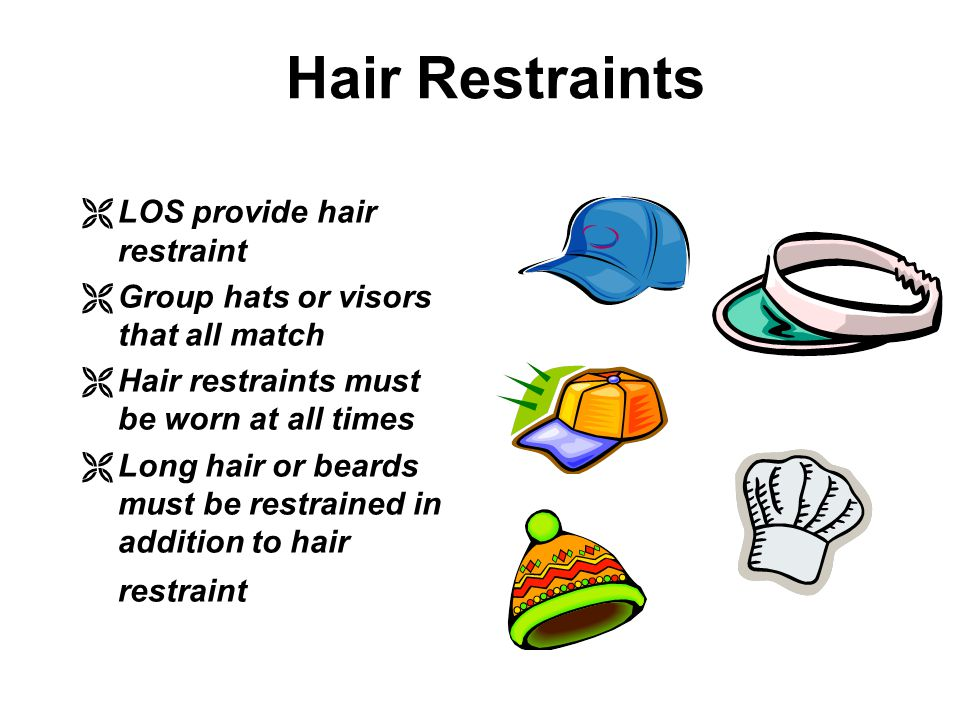 Hair Restraints ËLOS provide hair restraint ËGroup hats or visors that all match ËHair restraints must be worn at all times ËLong hair or beards must be restrained in addition to hair restraint