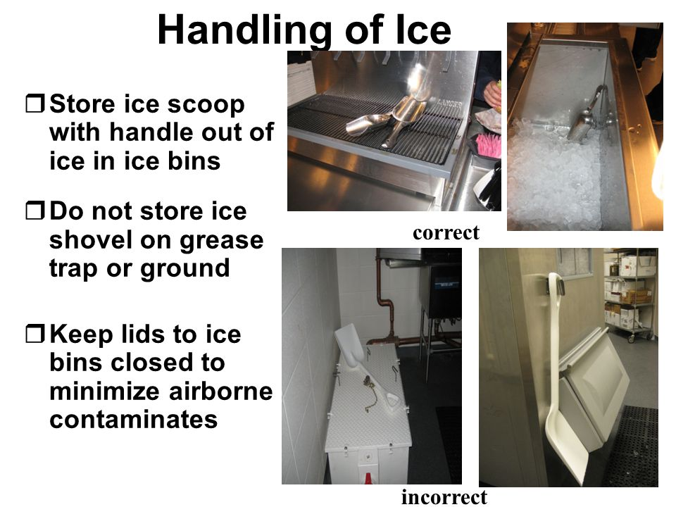 Handling of Ice rStore ice scoop with handle out of ice in ice bins rDo not store ice shovel on grease trap or ground rKeep lids to ice bins closed to minimize airborne contaminates correct incorrect
