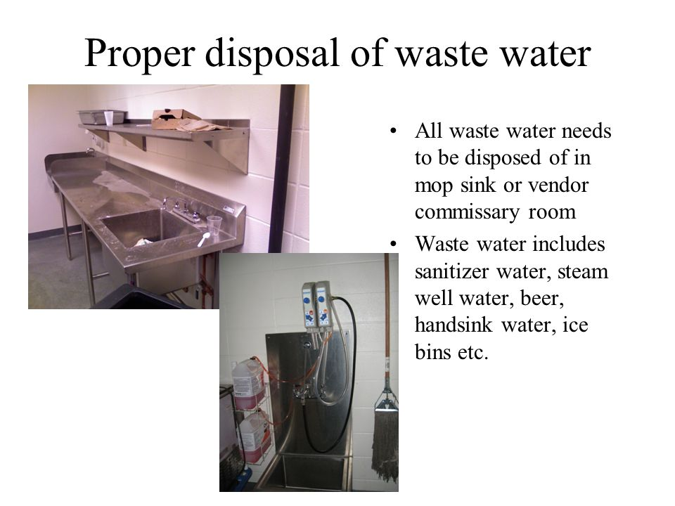 Proper disposal of waste water All waste water needs to be disposed of in mop sink or vendor commissary room Waste water includes sanitizer water, steam well water, beer, handsink water, ice bins etc.