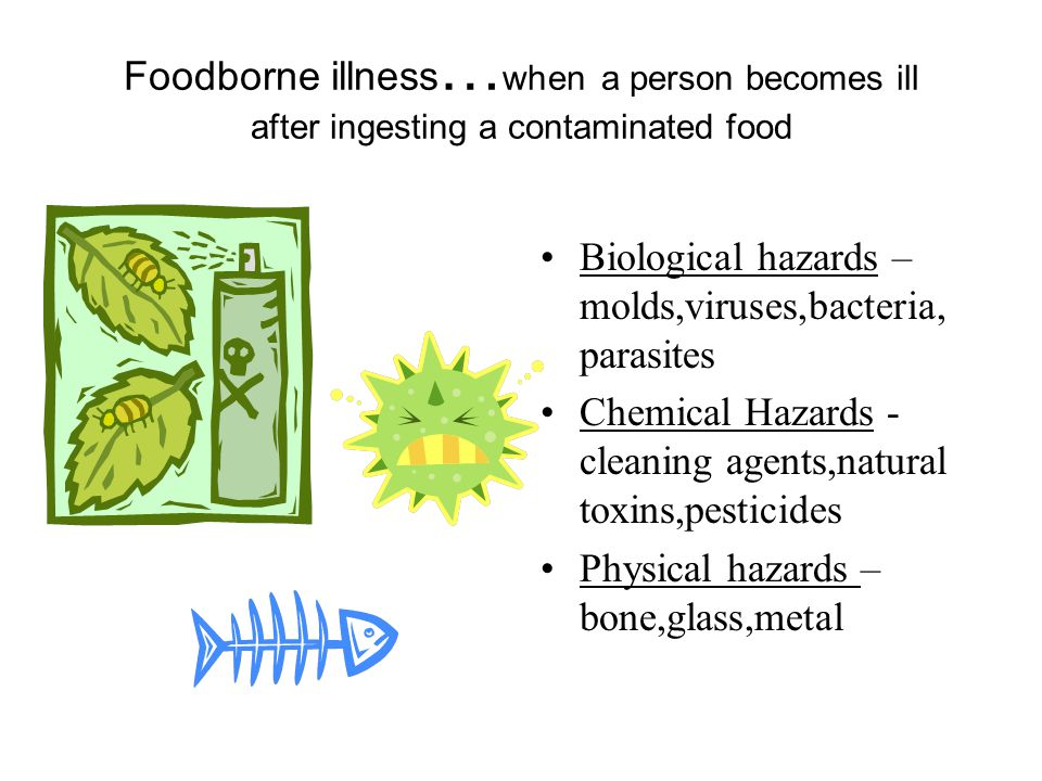 Foodborne illness … when a person becomes ill after ingesting a contaminated food Biological hazards – molds,viruses,bacteria, parasites Chemical Hazards - cleaning agents,natural toxins,pesticides Physical hazards – bone,glass,metal