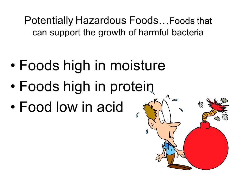 Potentially Hazardous Foods… Foods that can support the growth of harmful bacteria Foods high in moisture Foods high in protein Food low in acid