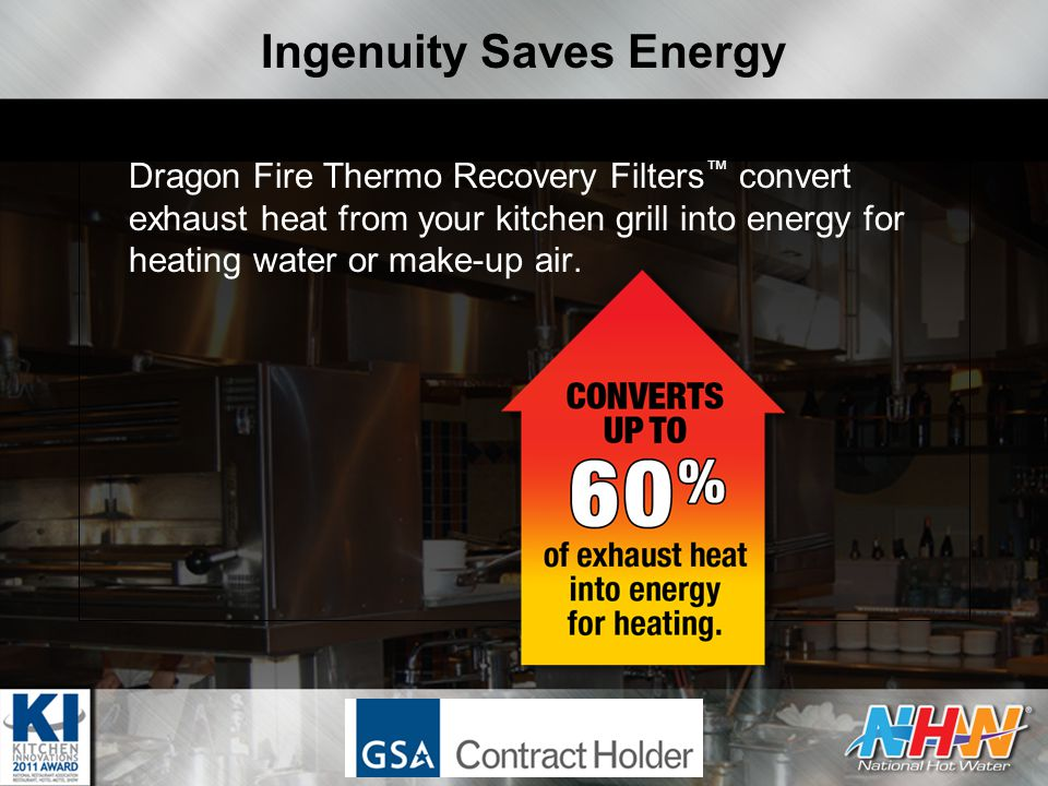 Ingenuity Saves Energy Dragon Fire Thermo Recovery Filters ™ convert exhaust heat from your kitchen grill into energy for heating water or make-up air.