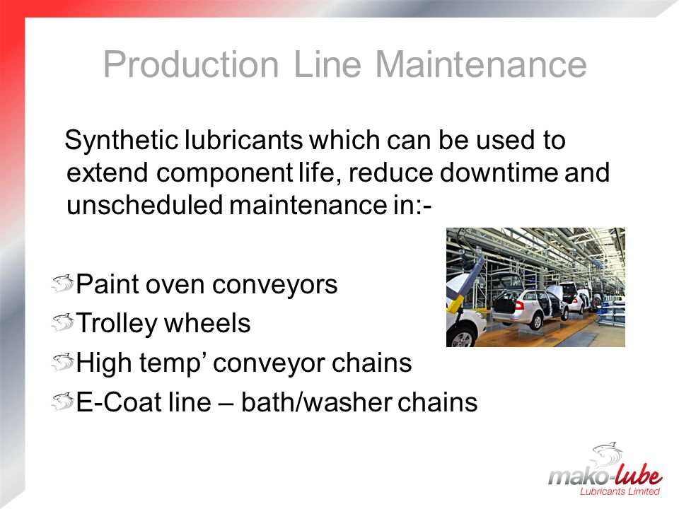 Production Line Maintenance Synthetic lubricants which can be used to extend component life, reduce downtime and unscheduled maintenance in:- Paint oven conveyors Trolley wheels High temp' conveyor chains E-Coat line – bath/washer chains