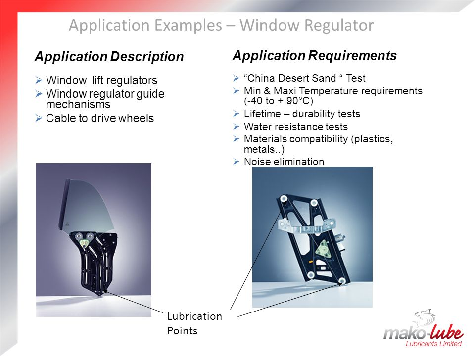 Application Examples – Window Regulator Application Description  Window lift regulators  Window regulator guide mechanisms  Cable to drive wheels Application Requirements  China Desert Sand Test  Min & Maxi Temperature requirements (-40 to + 90°C)  Lifetime – durability tests  Water resistance tests  Materials compatibility (plastics, metals..)  Noise elimination Lubrication Points
