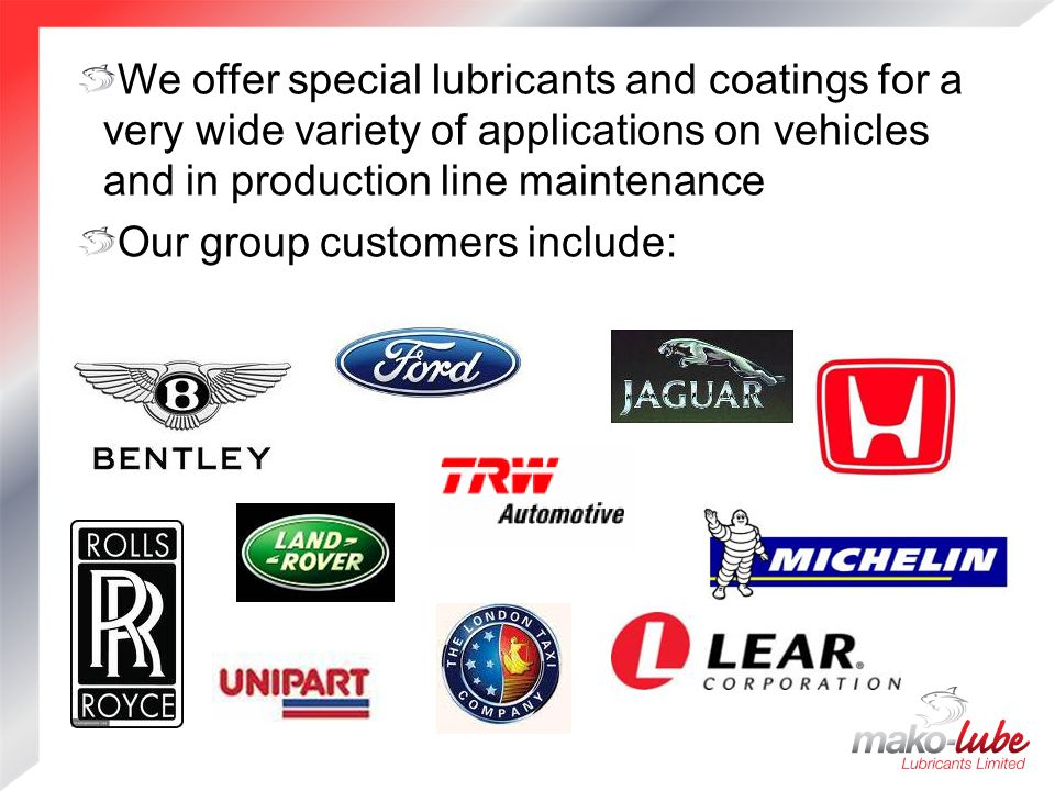 We offer special lubricants and coatings for a very wide variety of applications on vehicles and in production line maintenance Our group customers include: