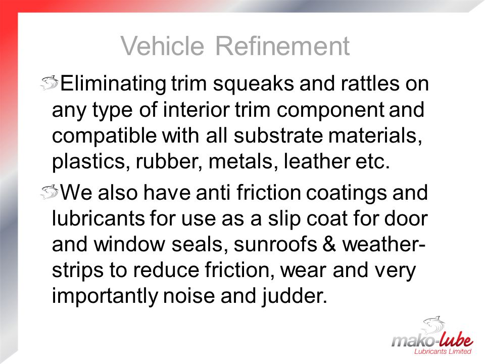 Vehicle Refinement Eliminating trim squeaks and rattles on any type of interior trim component and compatible with all substrate materials, plastics, rubber, metals, leather etc.