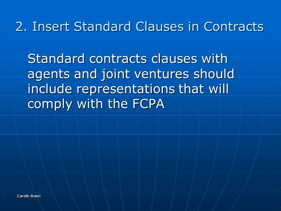 Carole Basri 2. Insert Standard Clauses in Contracts Standard contracts clauses with agents and joint ventures should include representations that wil