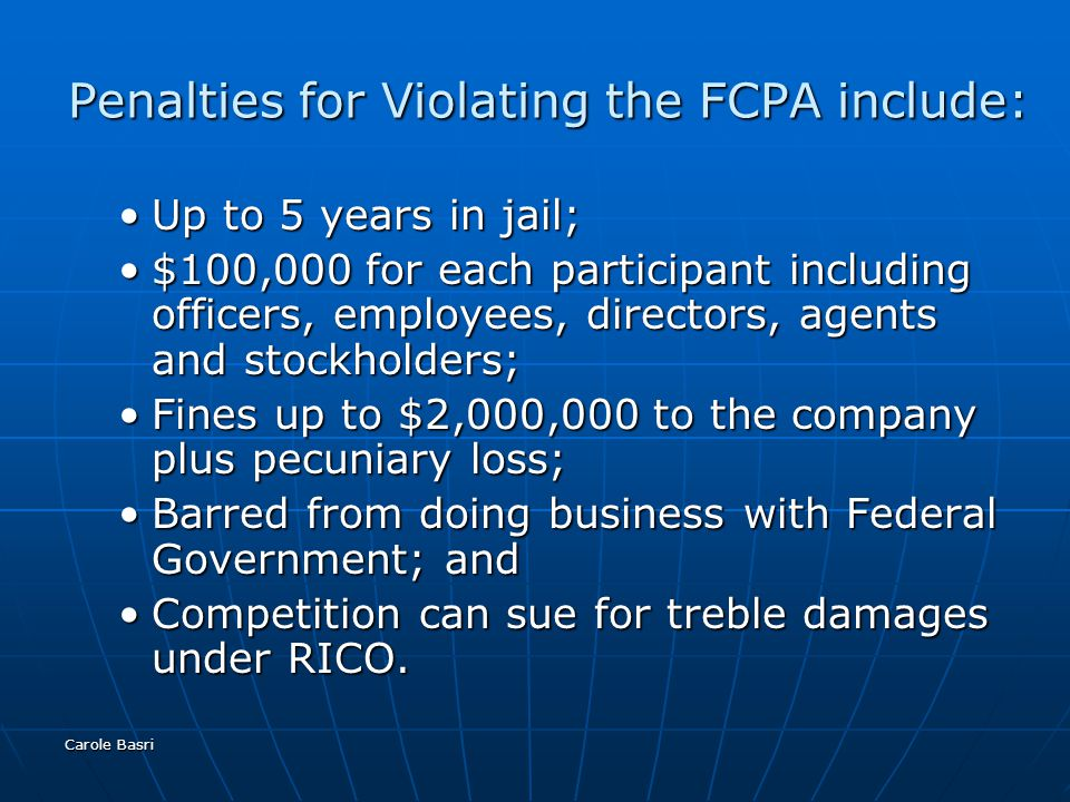 Carole Basri Penalties for Violating the FCPA include: Up to 5 years in jail;Up to 5 years in jail; $100,000 for each participant including officers,