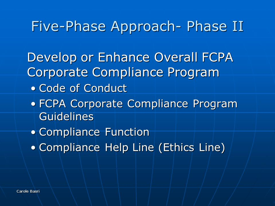 Carole Basri Five-Phase Approach- Phase II Develop or Enhance Overall FCPA Corporate Compliance Program Code of ConductCode of Conduct FCPA Corporate Compliance Program GuidelinesFCPA Corporate Compliance Program Guidelines Compliance FunctionCompliance Function Compliance Help Line (Ethics Line)Compliance Help Line (Ethics Line)