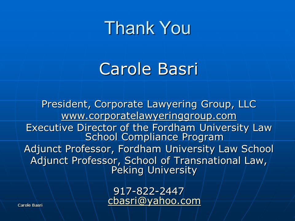 Carole Basri Thank You Carole Basri President, Corporate Lawyering Group, LLC www.corporatelawyeringgroup.com Executive Director of the Fordham University Law School Compliance Program Adjunct Professor, Fordham University Law School Adjunct Professor, School of Transnational Law, Peking University 917-822-2447 cbasri@yahoo.com cbasri@yahoo.com
