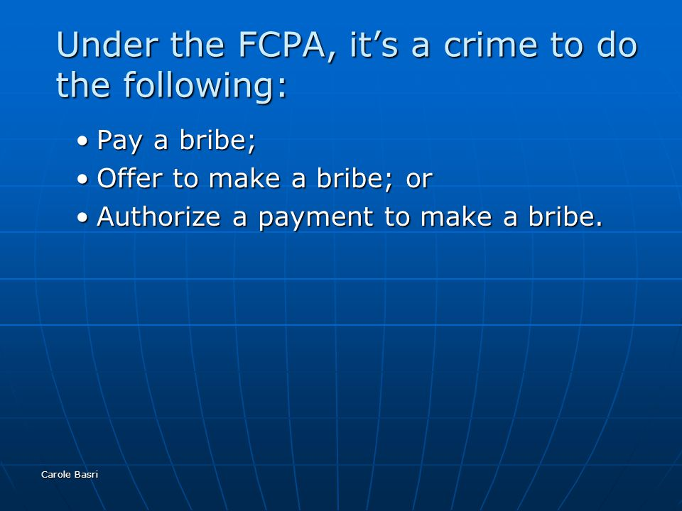 Carole Basri Under the FCPA, it's a crime to do the following: Pay a bribe;Pay a bribe; Offer to make a bribe; orOffer to make a bribe; or Authorize a payment to make a bribe.Authorize a payment to make a bribe.