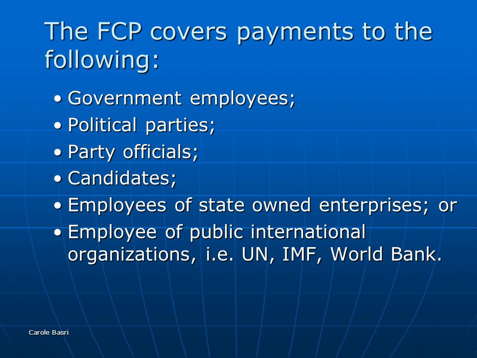 Carole Basri The FCP covers payments to the following: Government employees;Government employees; Political parties;Political parties; Party officials;Party officials; Candidates;Candidates; Employees of state owned enterprises; orEmployees of state owned enterprises; or Employee of public international organizations, i.e.