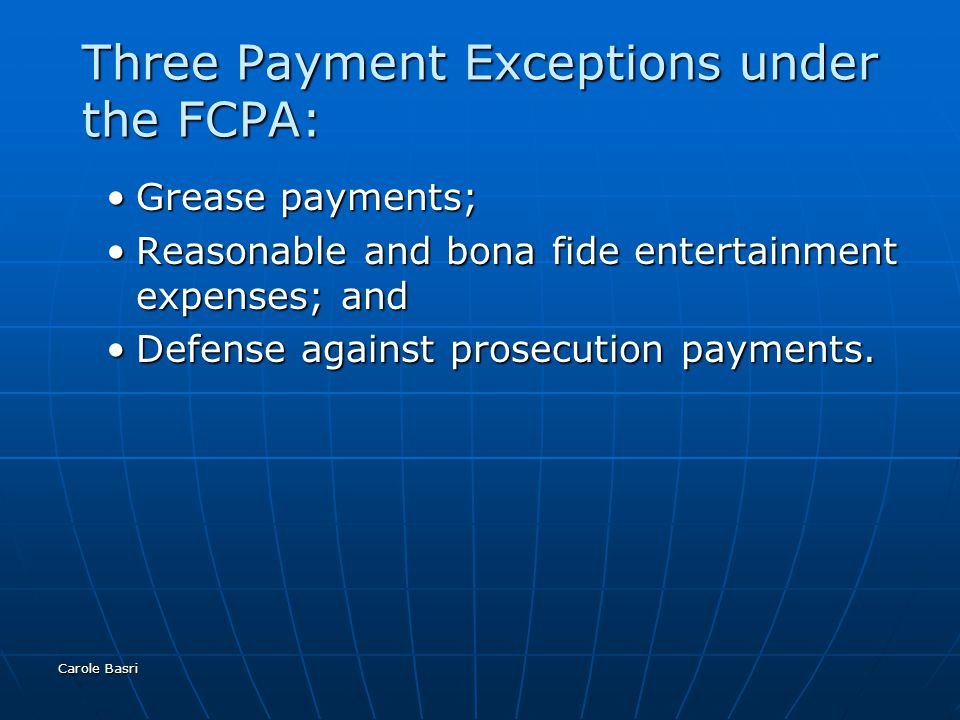Carole Basri Three Payment Exceptions under the FCPA: Grease payments;Grease payments; Reasonable and bona fide entertainment expenses; andReasonable and bona fide entertainment expenses; and Defense against prosecution payments.Defense against prosecution payments.