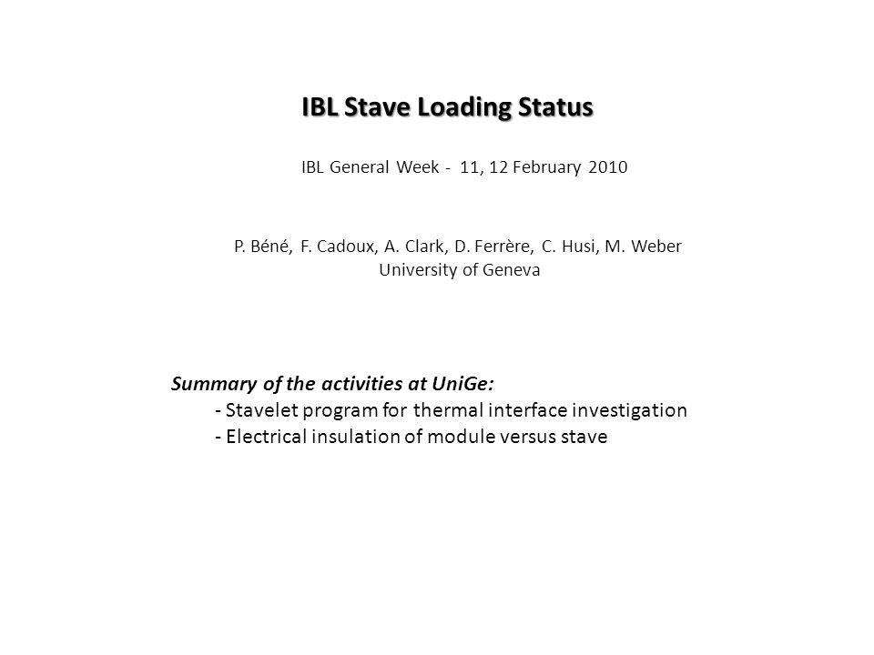 P. Béné, F. Cadoux, A. Clark, D. Ferrère, C. Husi, M. Weber University of Geneva IBL General Week - 11, 12 February 2010 IBL Stave Loading Status Summ