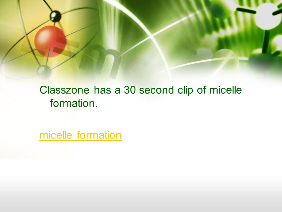 Classzone has a 30 second clip of micelle formation. micelle formation