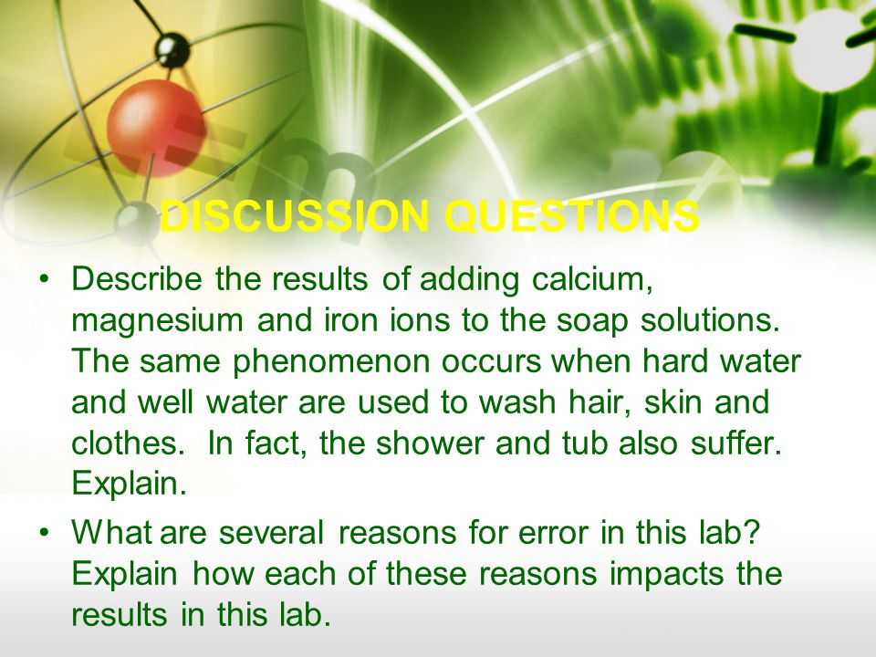 DISCUSSION QUESTIONS Describe the results of adding calcium, magnesium and iron ions to the soap solutions.