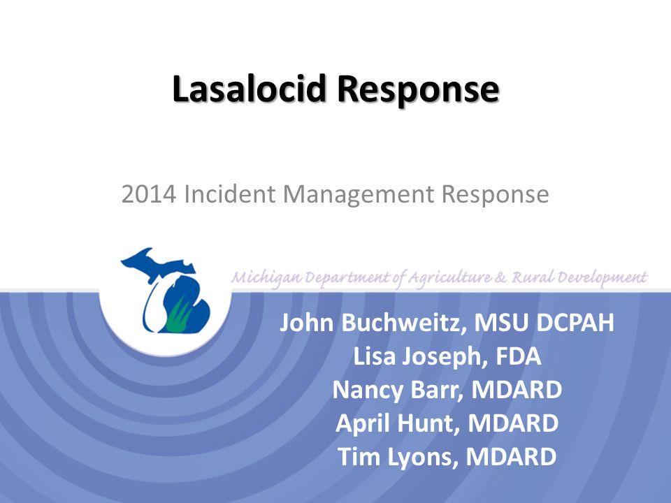 Lasalocid Response 2014 Incident Management Response John Buchweitz, MSU DCPAH Lisa Joseph, FDA Nancy Barr, MDARD April Hunt, MDARD Tim Lyons, MDARD