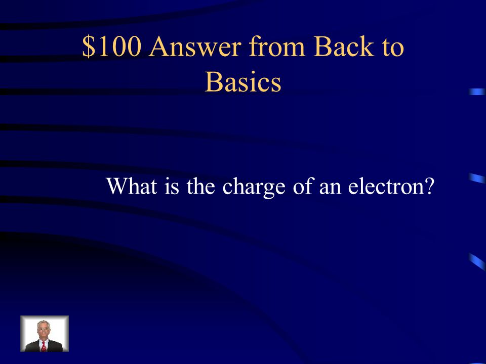 $100 Question from Back to Basics It has a charge of -1