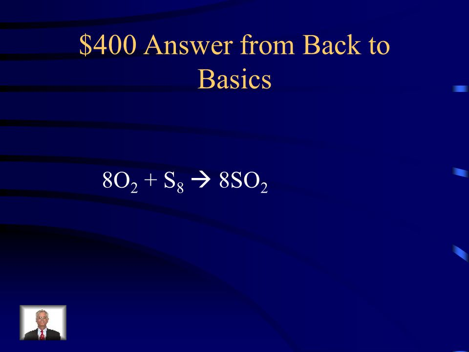 $400 Question from Back to Basics The balanced equation for: O 2 + S 8  SO 2