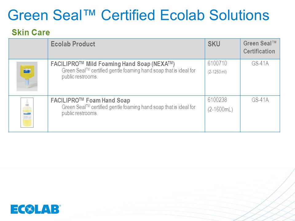 Green Seal™ Certified Ecolab Solutions Ecolab ProductSKU Green Seal™ Certification FACILIPRO TM Mild Foaming Hand Soap (NEXA TM ) Green Seal TM certif
