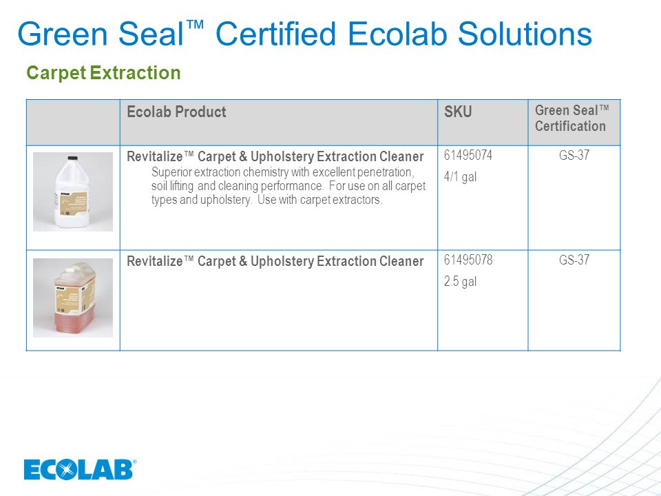 Green Seal ™ Certified Ecolab Solutions Ecolab ProductSKU Green Seal™ Certification Revitalize™ Carpet & Upholstery Extraction Cleaner Superior extrac