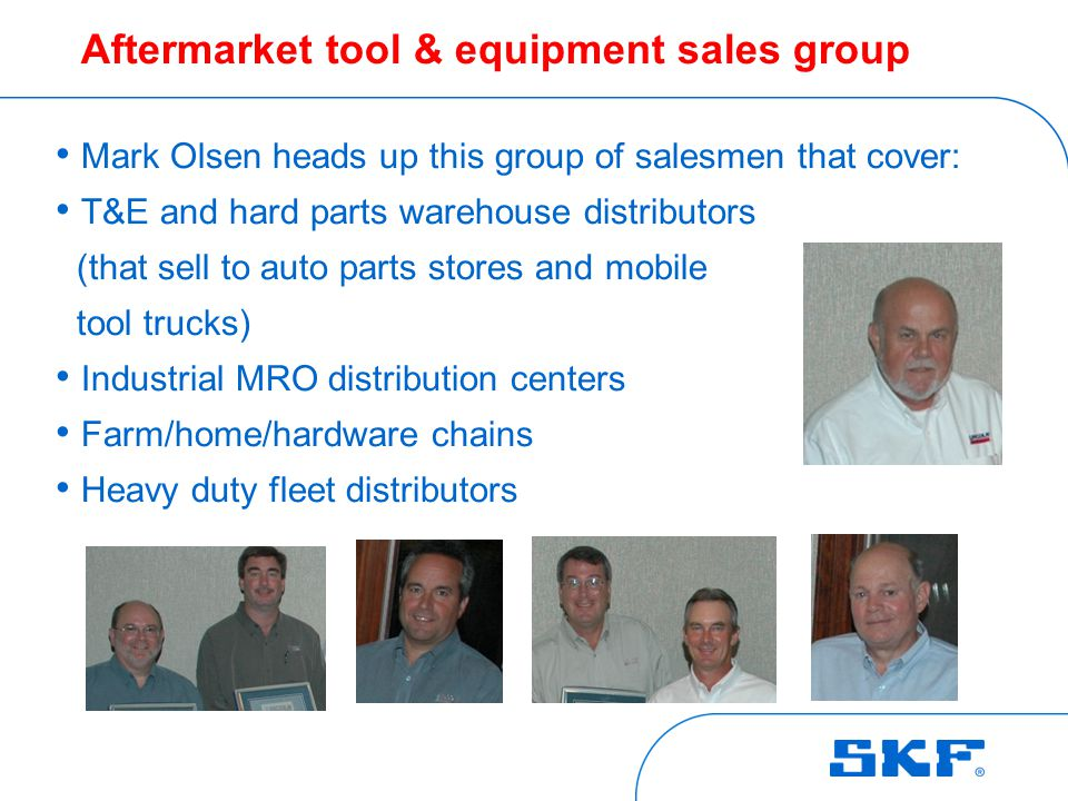Aftermarket tool & equipment sales group Mark Olsen heads up this group of salesmen that cover: T&E and hard parts warehouse distributors (that sell to auto parts stores and mobile tool trucks) Industrial MRO distribution centers Farm/home/hardware chains Heavy duty fleet distributors